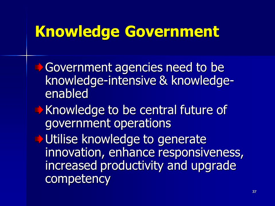 37 Knowledge Government Government agencies need to be knowledge-intensive & knowledge- enabled Knowledge to be central future of government operations Utilise knowledge to generate innovation, enhance responsiveness, increased productivity and upgrade competency