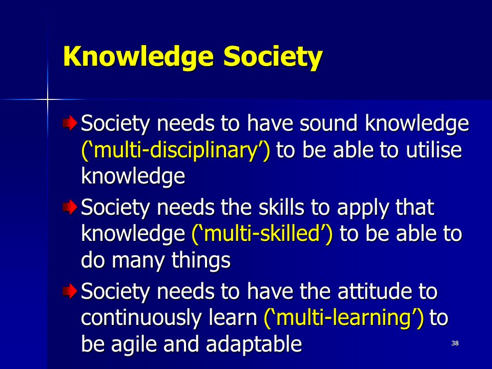 38 Knowledge Society Society needs to have sound knowledge ('multi-disciplinary') to be able to utilise knowledge Society needs the skills to apply that knowledge ('multi-skilled') to be able to do many things Society needs to have the attitude to continuously learn ('multi-learning') to be agile and adaptable