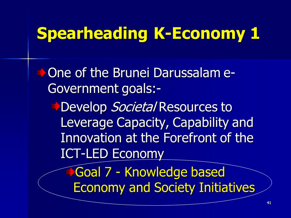 41 Spearheading K-Economy 1 One of the Brunei Darussalam e- Government goals:- Develop Societal Resources to Leverage Capacity, Capability and Innovation at the Forefront of the ICT-LED Economy Goal 7 - Knowledge based Economy and Society Initiatives