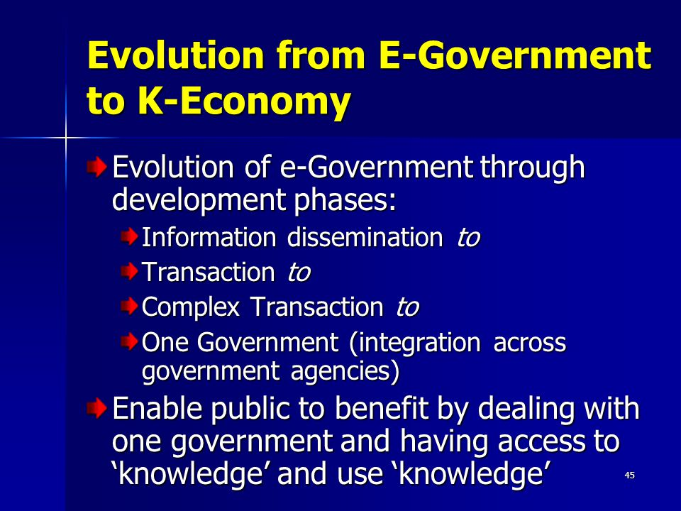 45 Evolution from E-Government to K-Economy Evolution of e-Government through development phases: Information dissemination to Transaction to Complex Transaction to One Government (integration across government agencies) Enable public to benefit by dealing with one government and having access to 'knowledge' and use 'knowledge'