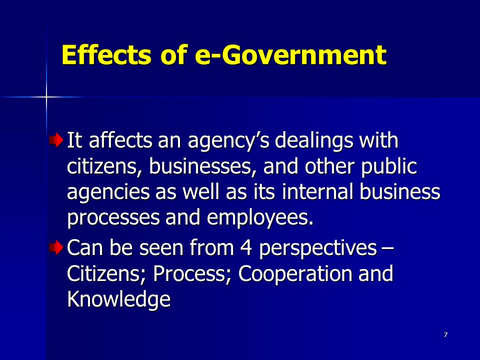 7 Effects of e-Government It affects an agency's dealings with citizens, businesses, and other public agencies as well as its internal business proces