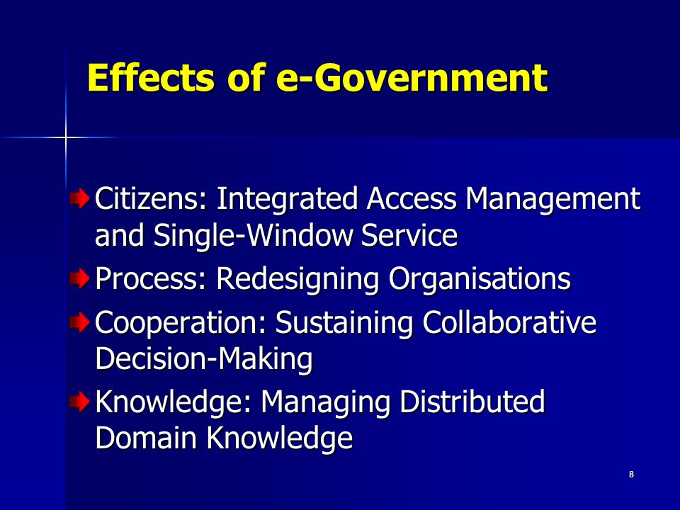 8 Effects of e-Government Citizens: Integrated Access Management and Single-Window Service Process: Redesigning Organisations Cooperation: Sustaining Collaborative Decision-Making Knowledge: Managing Distributed Domain Knowledge