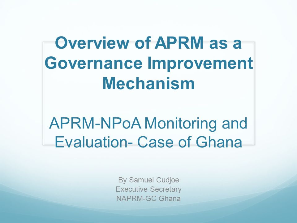 Overview of APRM as a Governance Improvement Mechanism APRM-NPoA Monitoring and Evaluation- Case of Ghana By Samuel Cudjoe Executive Secretary NAPRM-G