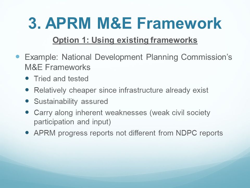 3. APRM M&E Framework Option 1: Using existing frameworks Example: National Development Planning Commission's M&E Frameworks Tried and tested Relative