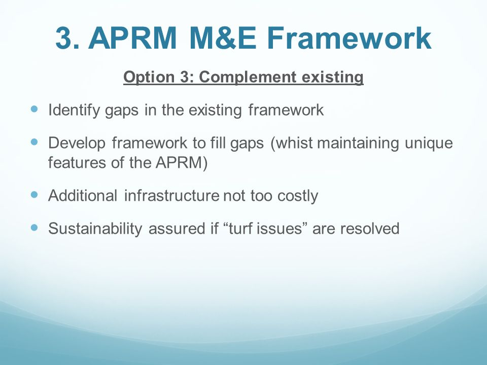 3. APRM M&E Framework Option 3: Complement existing Identify gaps in the existing framework Develop framework to fill gaps (whist maintaining unique f