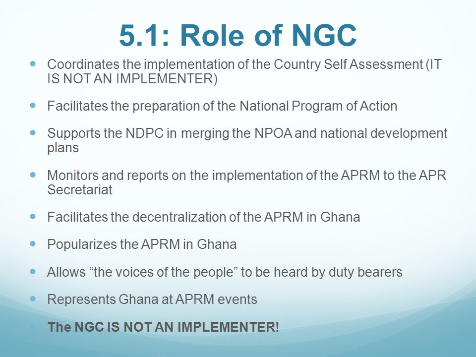 5.1: Role of NGC Coordinates the implementation of the Country Self Assessment (IT IS NOT AN IMPLEMENTER) Facilitates the preparation of the National