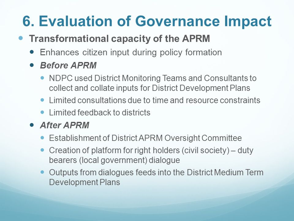 6. Evaluation of Governance Impact Transformational capacity of the APRM Enhances citizen input during policy formation Before APRM NDPC used District