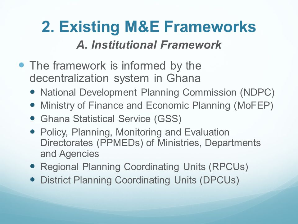 2. Existing M&E Frameworks A. Institutional Framework The framework is informed by the decentralization system in Ghana National Development Planning