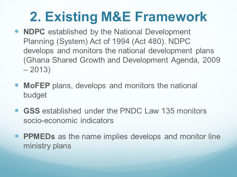 2. Existing M&E Framework NDPC established by the National Development Planning (System) Act of 1994 (Act 480). NDPC develops and monitors the nationa