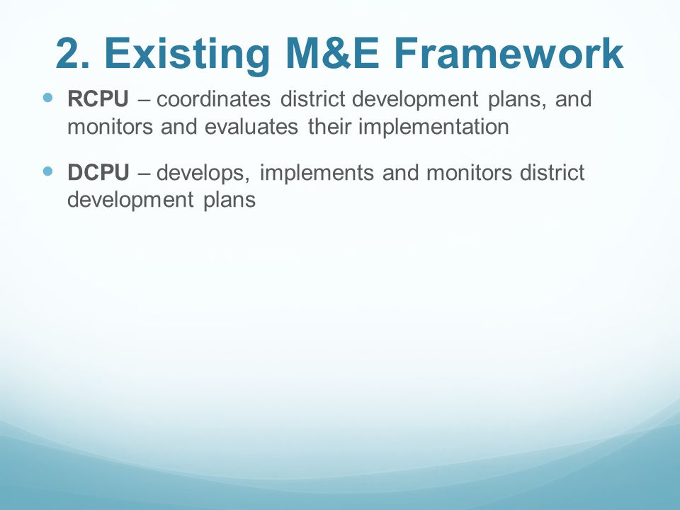 2. Existing M&E Framework RCPU – coordinates district development plans, and monitors and evaluates their implementation DCPU – develops, implements a