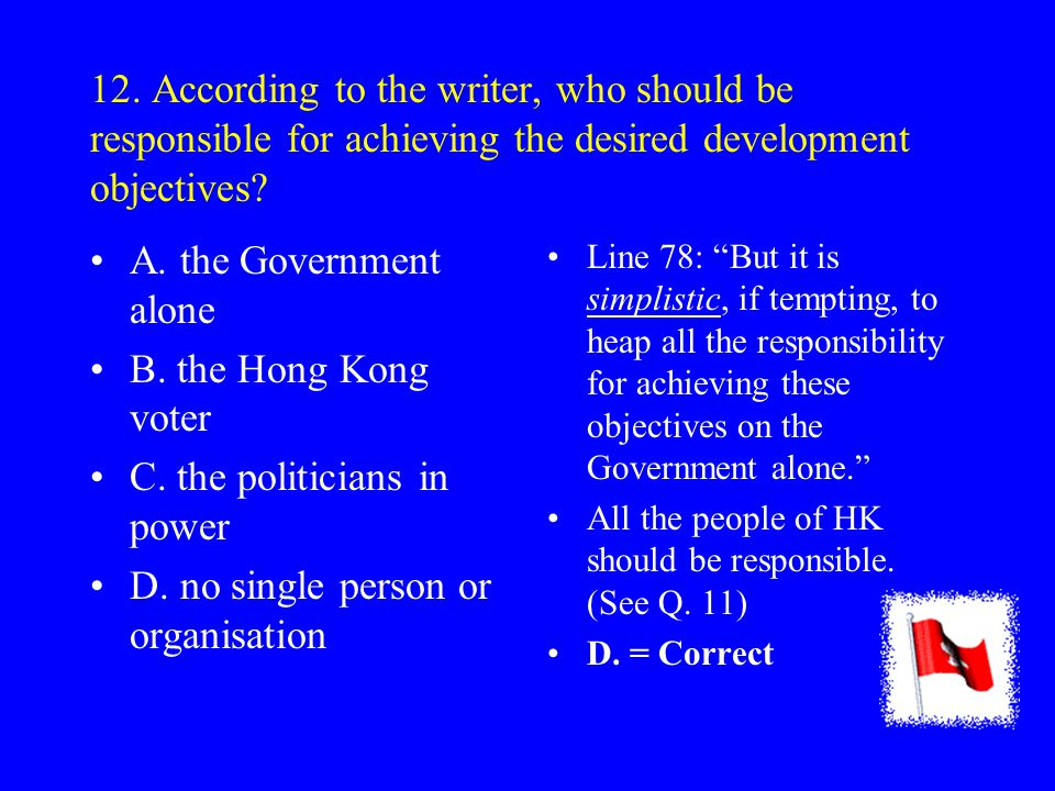 "11. In line 78, ""we"" refers to... A. the Government. B. effective decision- makers. C. Hong Kong people. D. the readers of this article ""…if we are to"