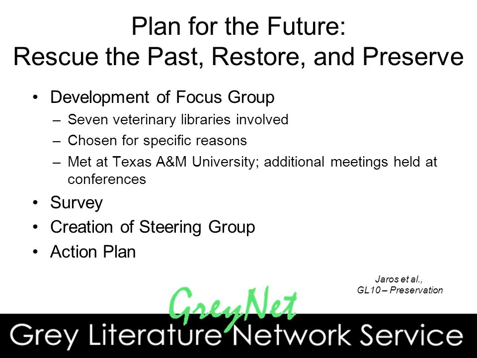 Plan for the Future: Rescue the Past, Restore, and Preserve Development of Focus Group –Seven veterinary libraries involved –Chosen for specific reasons –Met at Texas A&M University; additional meetings held at conferences Survey Creation of Steering Group Action Plan Jaros et al., GL10 – Preservation