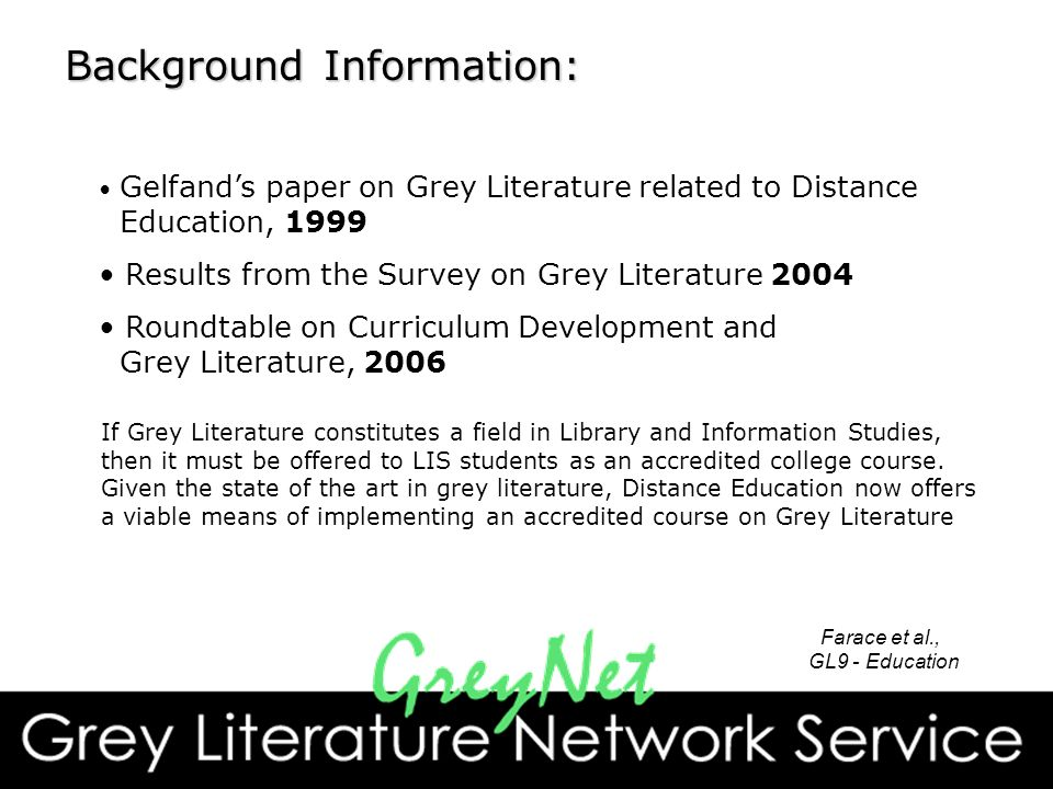 Background Information: Gelfand's paper on Grey Literature related to Distance Education, 1999 Results from the Survey on Grey Literature 2004 Roundtable on Curriculum Development and Grey Literature, 2006 If Grey Literature constitutes a field in Library and Information Studies, then it must be offered to LIS students as an accredited college course.
