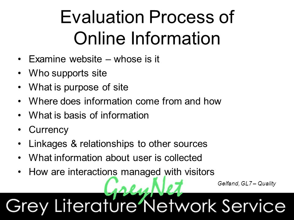 Evaluation Process of Online Information Examine website – whose is it Who supports site What is purpose of site Where does information come from and how What is basis of information Currency Linkages & relationships to other sources What information about user is collected How are interactions managed with visitors Gelfand, GL7 – Quality