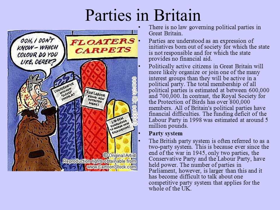 Parties in Britain There is no law governing political parties in Great Britain. Parties are understood as an expression of initiatives born out of so