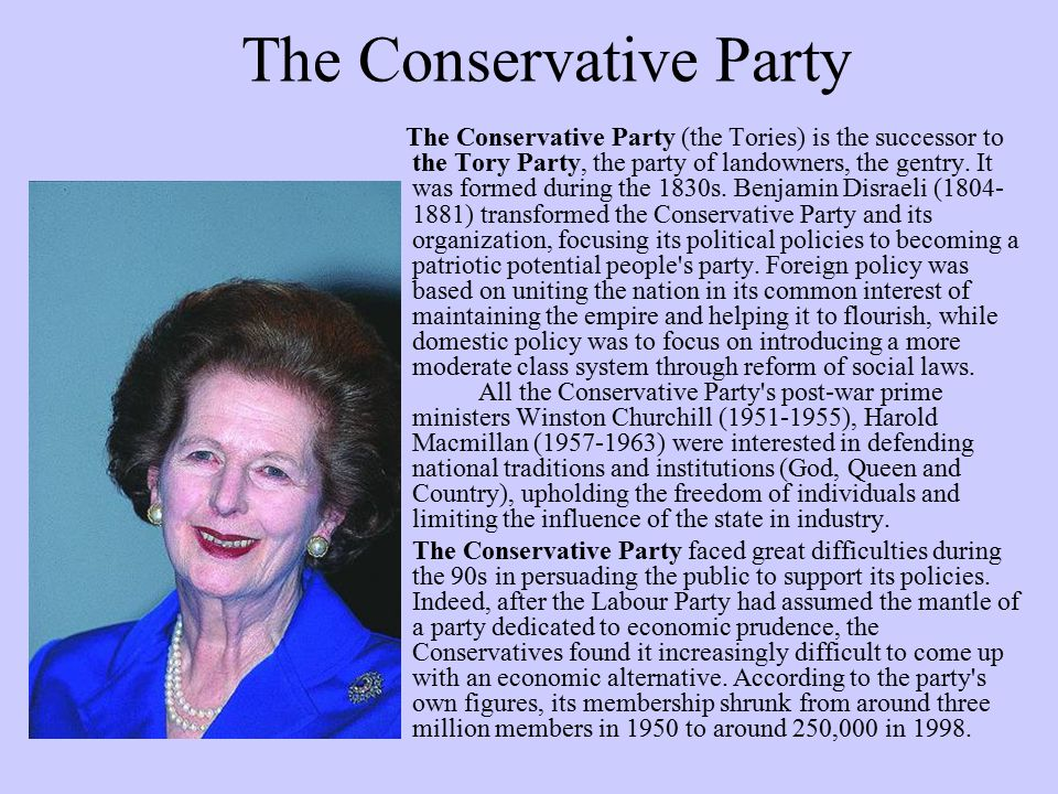 The Conservative Party The Conservative Party (the Tories) is the successor to the Tory Party, the party of landowners, the gentry. It was formed duri