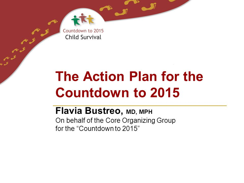 "Flavia Bustreo, MD, MPH On behalf of the Core Organizing Group for the ""Countdown to 2015"" The Action Plan for the Countdown to 2015"
