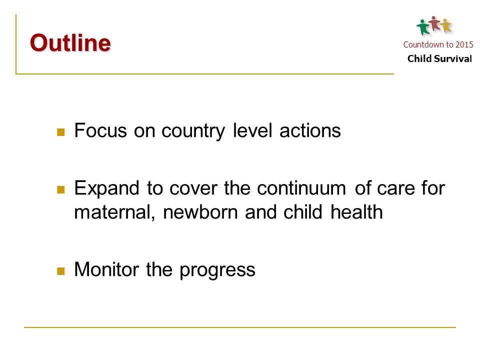 Countdown to 2015 Child Surviva l Focus on country level actions Expand to cover the continuum of care for maternal, newborn and child health Monitor
