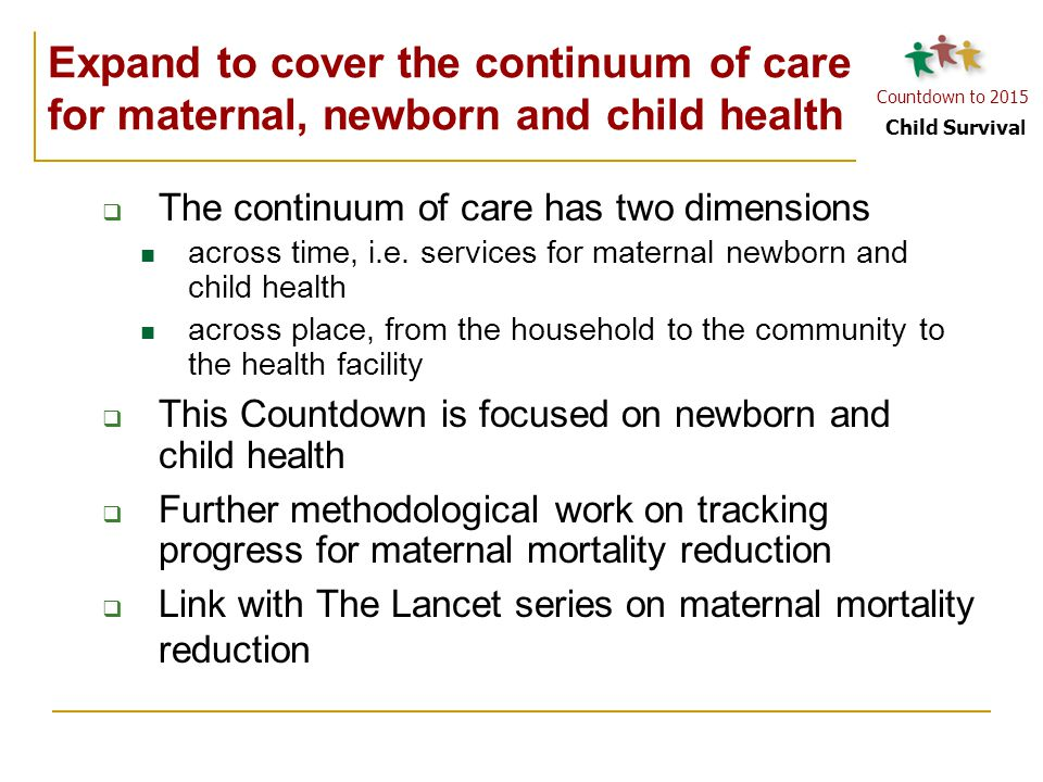 Countdown to 2015 Child Surviva l  The continuum of care has two dimensions across time, i.e. services for maternal newborn and child health across p
