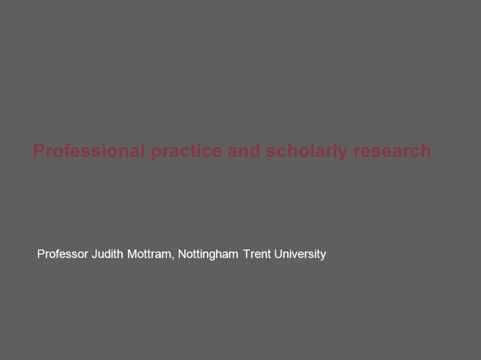 Professional practice and scholarly research Professor Judith Mottram, Nottingham Trent University