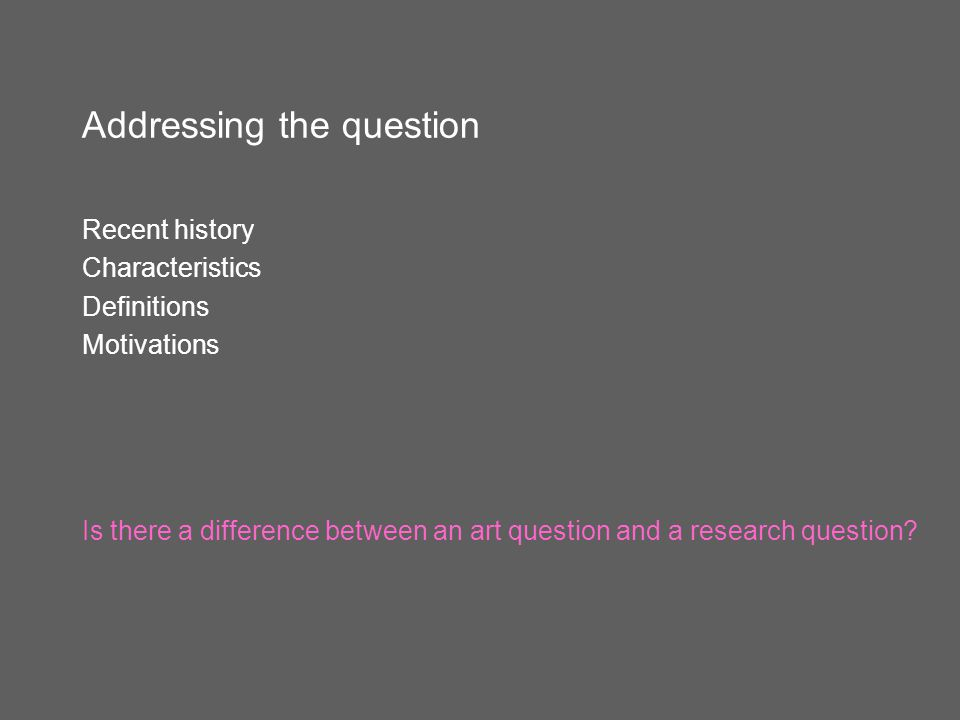 Addressing the question Recent history Characteristics Definitions Motivations Is there a difference between an art question and a research question?
