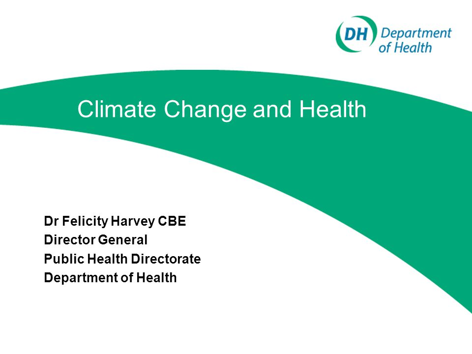 Climate Change and Health Dr Felicity Harvey CBE Director General Public Health Directorate Department of Health