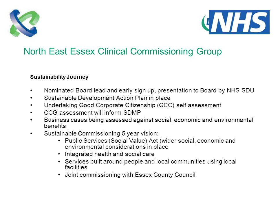 North East Essex Clinical Commissioning Group Sustainability Journey Nominated Board lead and early sign up, presentation to Board by NHS SDU Sustainable Development Action Plan in place Undertaking Good Corporate Citizenship (GCC) self assessment CCG assessment will inform SDMP Business cases being assessed against social, economic and environmental benefits Sustainable Commissioning 5 year vision: Public Services (Social Value) Act (wider social, economic and environmental considerations in place Integrated health and social care Services built around people and local communities using local facilities Joint commissioning with Essex County Council