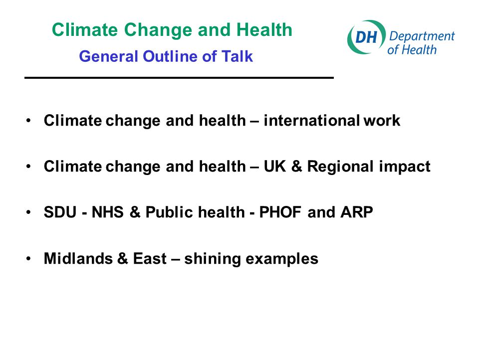 Climate change and health – international work Climate change and health – UK & Regional impact SDU - NHS & Public health - PHOF and ARP Midlands & East – shining examples Climate Change and Health General Outline of Talk
