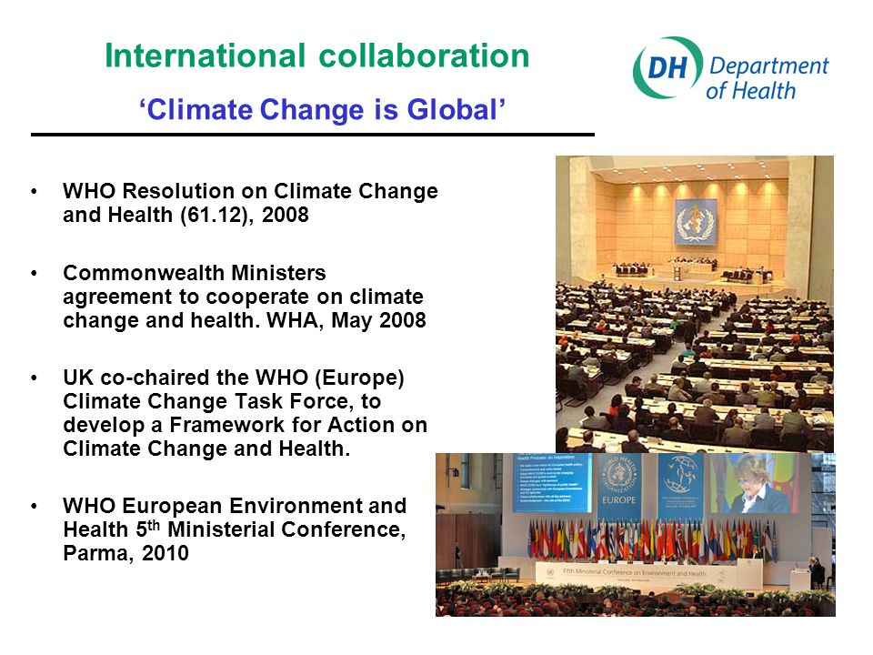 Protecting health in an environment challenged by climate change: WHO European Regional Framework for Action Health sector will need to plan for these health impacts and adapt to expected climate changes by: –ensuring health is included in climate change plans; –strengthening health, social and environmental systems; –raising awareness to encourage healthy policies in all sectors; –reducing greenhouse gas emissions in the health and environment sectors; –sharing best practice, tools and research on climate change.