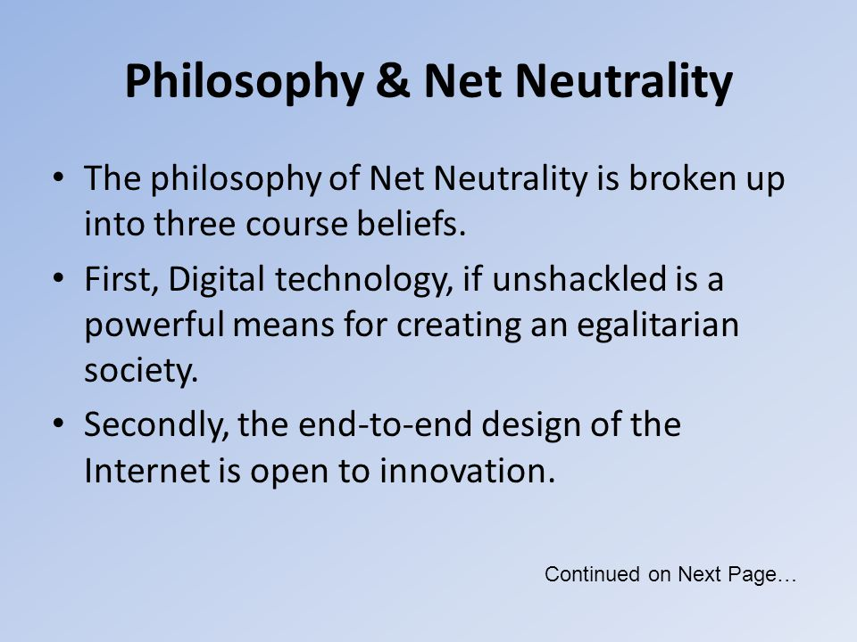 Philosophy & Net Neutrality The philosophy of Net Neutrality is broken up into three course beliefs. First, Digital technology, if unshackled is a pow