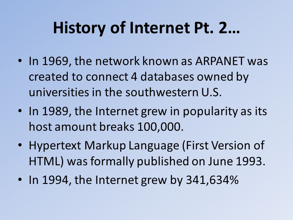 History of Internet Pt. 2… In 1969, the network known as ARPANET was created to connect 4 databases owned by universities in the southwestern U.S. In