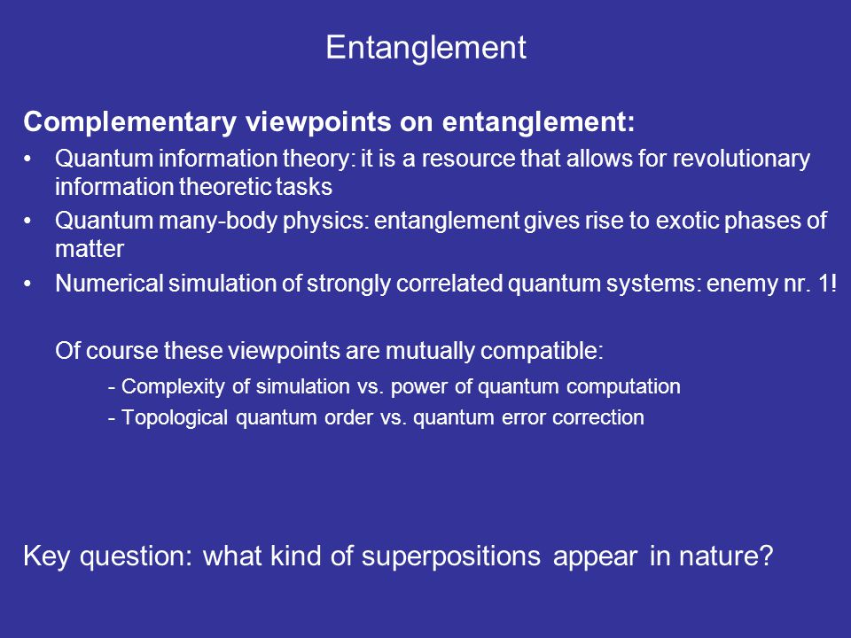 Entanglement Complementary viewpoints on entanglement: Quantum information theory: it is a resource that allows for revolutionary information theoreti