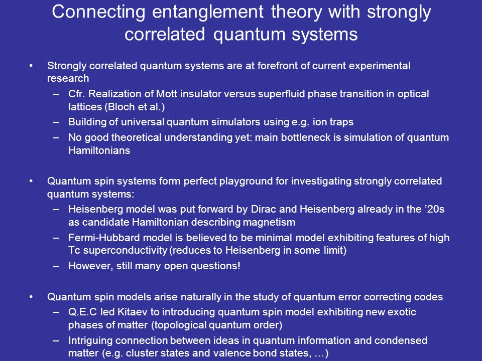 Conclusion Formalism of quantum information theory provides unique perspective on strongly correlated quantum systems –MPS/PEPS picture describes low-energy sector of local Hamiltonians, and opens a whole new toolbox of numerical renormalization group methods that allows to go where nobody has gone before Similar ideas can be used in context of lattice gauge theories, quantum chemistry, … –Frustration and monogamy properties of entanglement (cryptography), quantum error correction, and the complexity of simulating quantum systems are basic notions in the fields of quantum information and statistical physics –Synergy of quantum information and the theory of strongly correlated quantum systems opens up many new themes for both fields and could lead to a much more transparent description of the whole body of quantum physics Work described is mainly from: I.