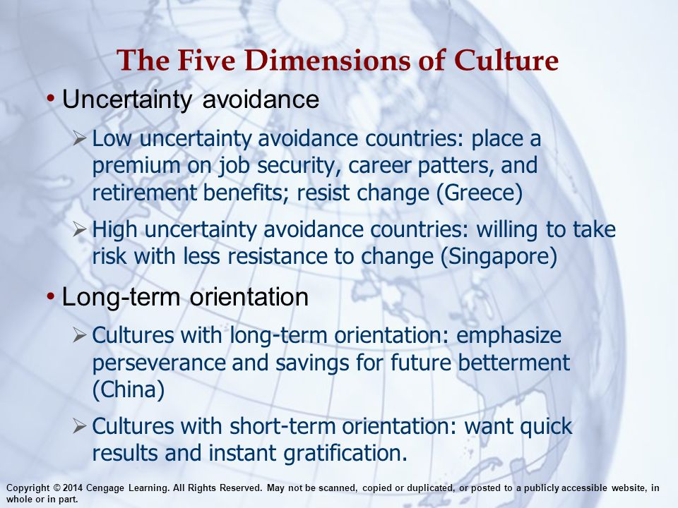 The Five Dimensions of Culture Uncertainty avoidance  Low uncertainty avoidance countries: place a premium on job security, career patters, and retir