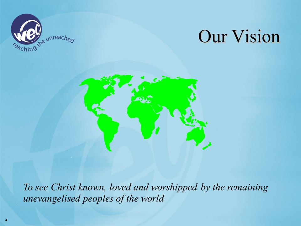 Our Vision To see Christ known, loved and worshipped by the remaining unevangelised peoples of the world.