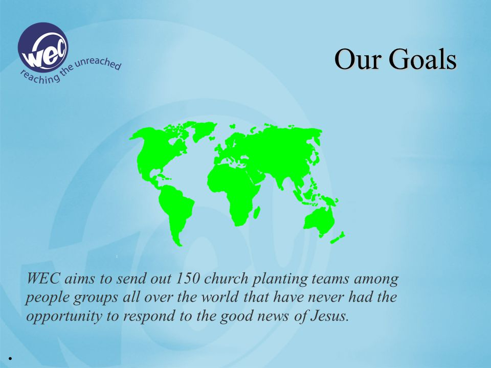Our Goals WEC aims to send out 150 church planting teams among people groups all over the world that have never had the opportunity to respond to the good news of Jesus..