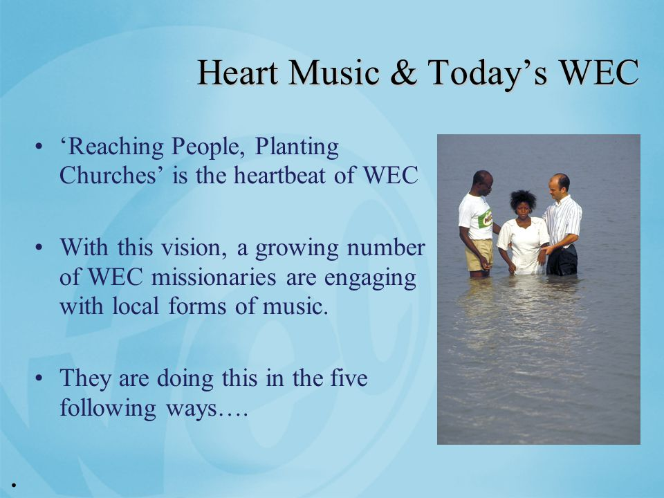 Heart Music & Today's WEC 'Reaching People, Planting Churches' is the heartbeat of WEC With this vision, a growing number of WEC missionaries are engaging with local forms of music.