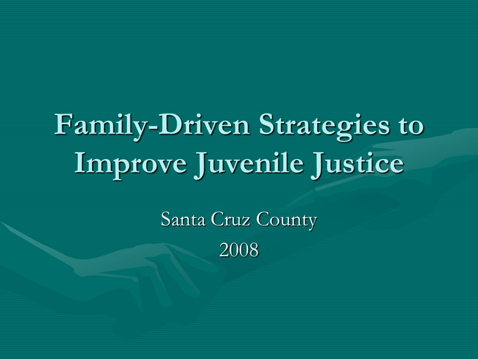 Family-Driven Strategies to Improve Juvenile Justice Santa Cruz County 2008