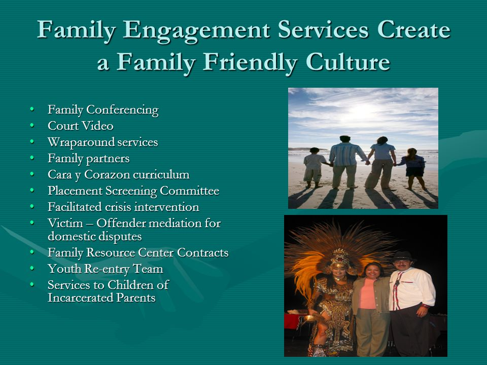 Family Engagement Services Create a Family Friendly Culture Family ConferencingFamily Conferencing Court VideoCourt Video Wraparound servicesWraparound services Family partnersFamily partners Cara y Corazon curriculumCara y Corazon curriculum Placement Screening CommitteePlacement Screening Committee Facilitated crisis interventionFacilitated crisis intervention Victim – Offender mediation for domestic disputesVictim – Offender mediation for domestic disputes Family Resource Center ContractsFamily Resource Center Contracts Youth Re-entry TeamYouth Re-entry Team Services to Children of Incarcerated ParentsServices to Children of Incarcerated Parents