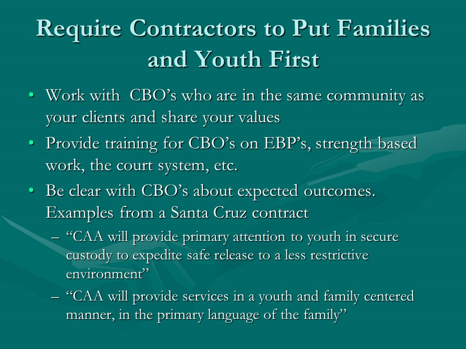 Require Contractors to Put Families and Youth First Work with CBO's who are in the same community as your clients and share your valuesWork with CBO's who are in the same community as your clients and share your values Provide training for CBO's on EBP's, strength based work, the court system, etc.Provide training for CBO's on EBP's, strength based work, the court system, etc.
