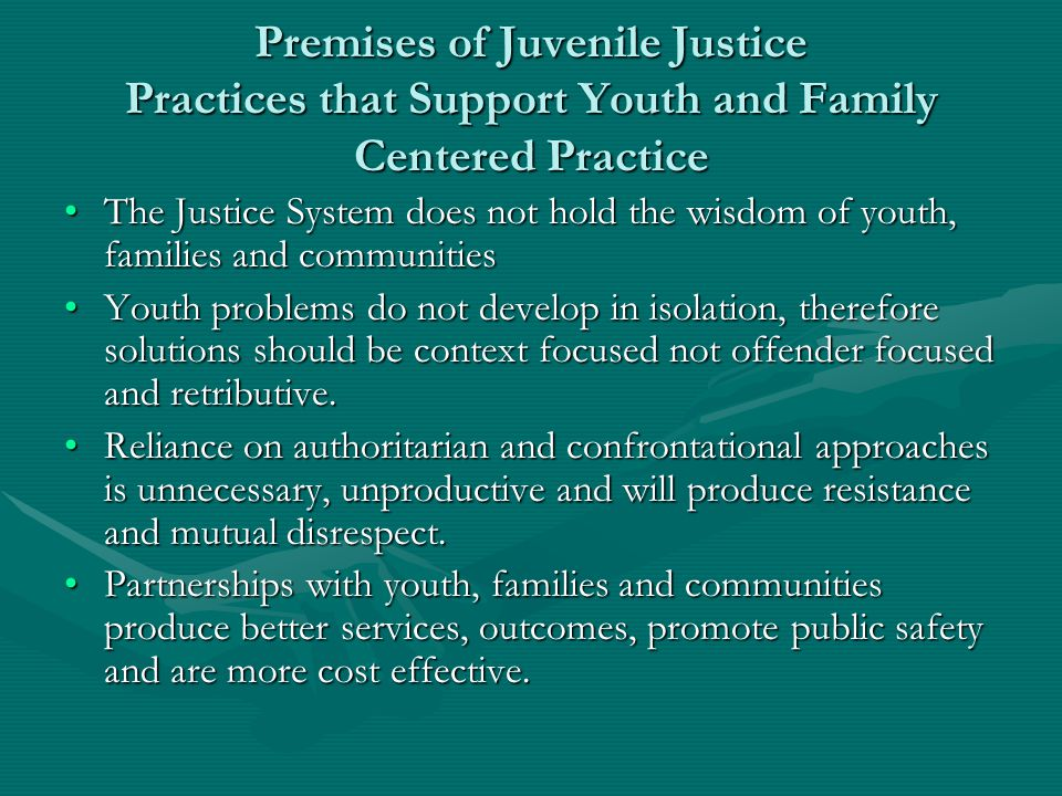Premises of Juvenile Justice Practices that Support Youth and Family Centered Practice The Justice System does not hold the wisdom of youth, families and communitiesThe Justice System does not hold the wisdom of youth, families and communities Youth problems do not develop in isolation, therefore solutions should be context focused not offender focused and retributive.Youth problems do not develop in isolation, therefore solutions should be context focused not offender focused and retributive.