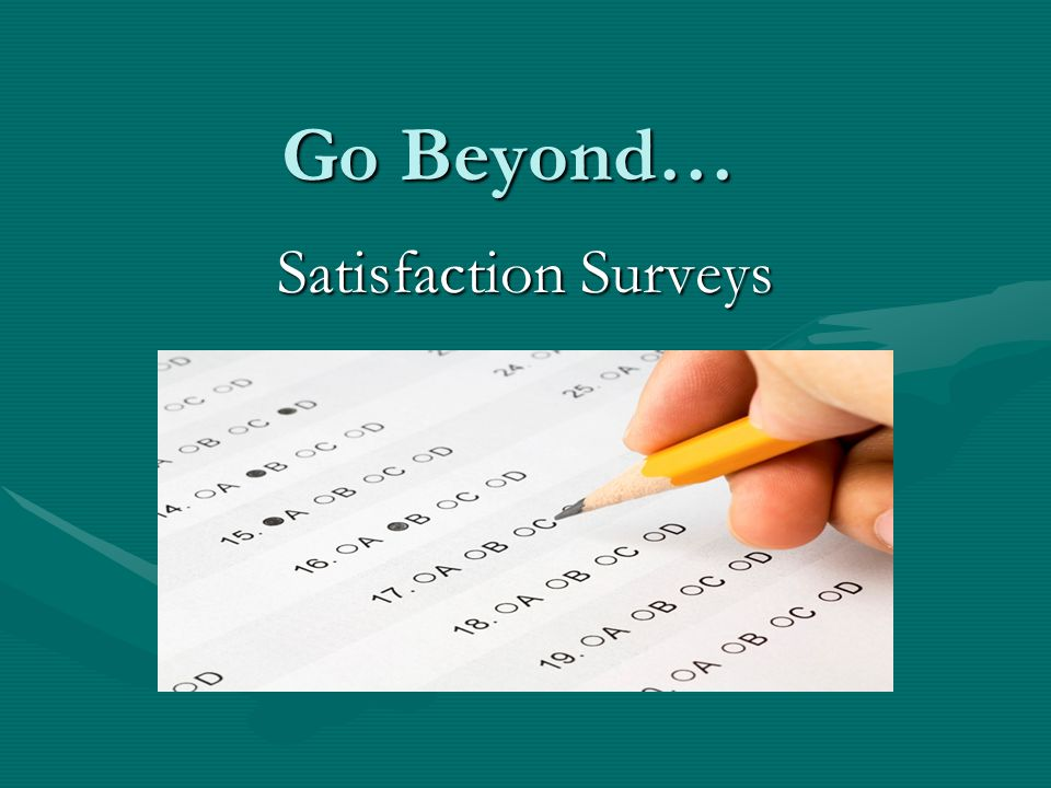 Go Beyond… Satisfaction Surveys