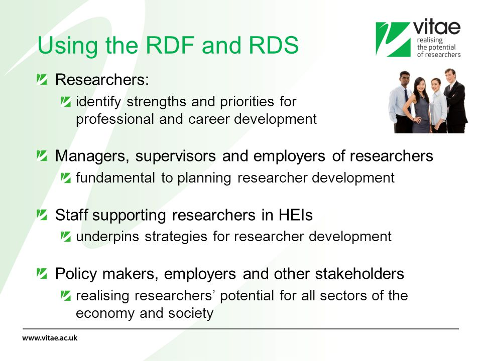 Using the RDF and RDS Researchers: identify strengths and priorities for professional and career development Managers, supervisors and employers of re