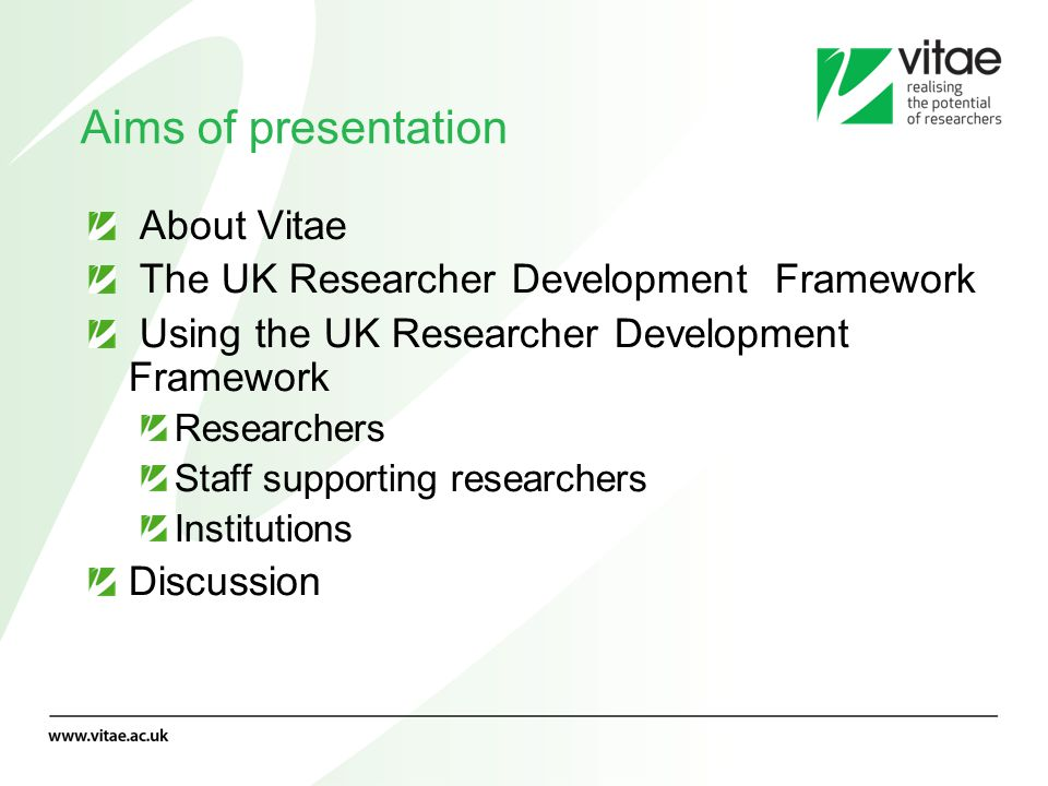 Aims of presentation About Vitae The UK Researcher Development Framework Using the UK Researcher Development Framework Researchers Staff supporting re