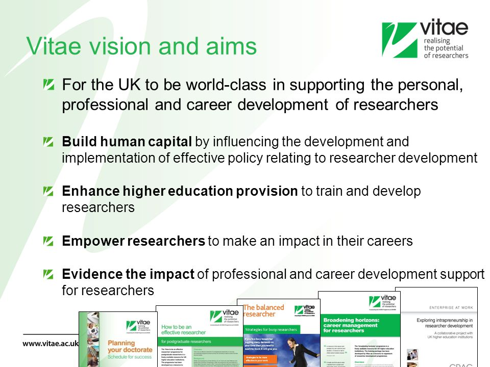 Vitae vision and aims For the UK to be world-class in supporting the personal, professional and career development of researchers Build human capital