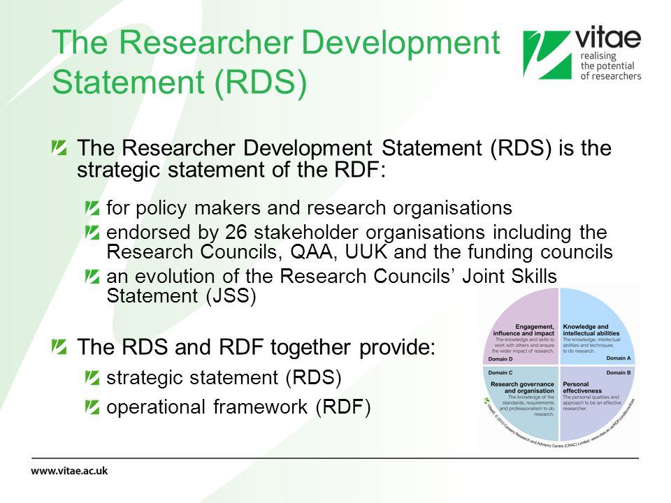 The Researcher Development Statement (RDS) The Researcher Development Statement (RDS) is the strategic statement of the RDF: for policy makers and res