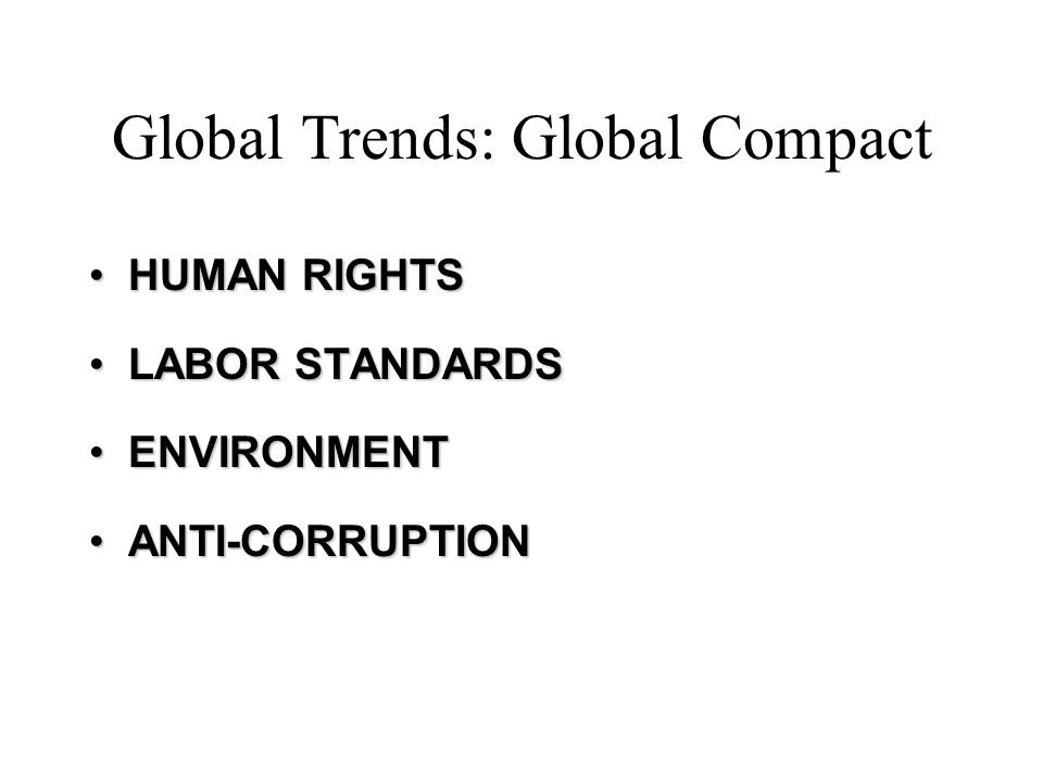 Global Trends: Global Compact HUMAN RIGHTSHUMAN RIGHTS LABOR STANDARDSLABOR STANDARDS ENVIRONMENTENVIRONMENT ANTI-CORRUPTIONANTI-CORRUPTION
