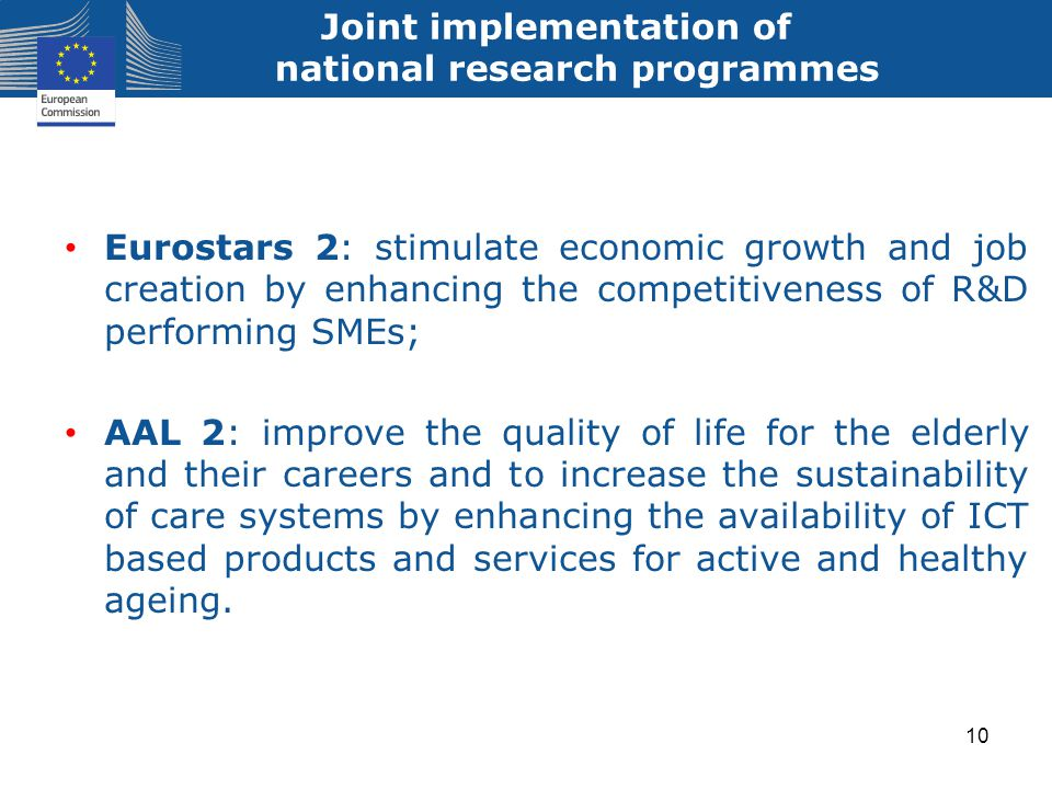 Joint implementation of national research programmes Eurostars 2: stimulate economic growth and job creation by enhancing the competitiveness of R&D performing SMEs; AAL 2: improve the quality of life for the elderly and their careers and to increase the sustainability of care systems by enhancing the availability of ICT based products and services for active and healthy ageing.