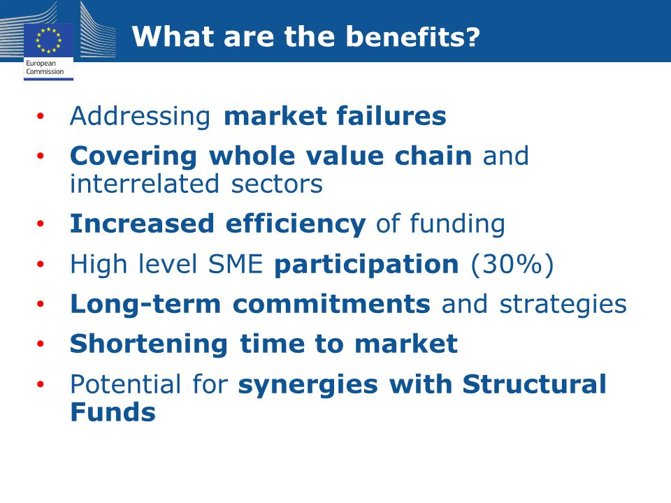 What are the b enefits? Addressing market failures Covering whole value chain and interrelated sectors Increased efficiency of funding High level SME