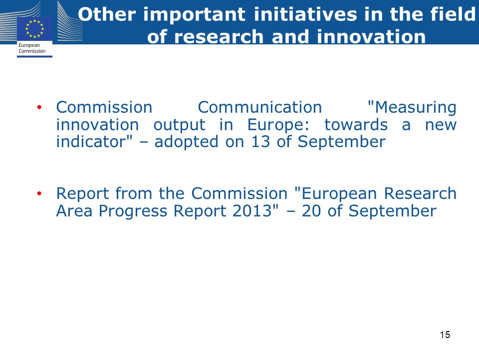 Commission Communication Measuring innovation output in Europe: towards a new indicator – adopted on 13 of September Report from the Commission European Research Area Progress Report 2013 – 20 of September Other important initiatives in the field of research and innovation 15